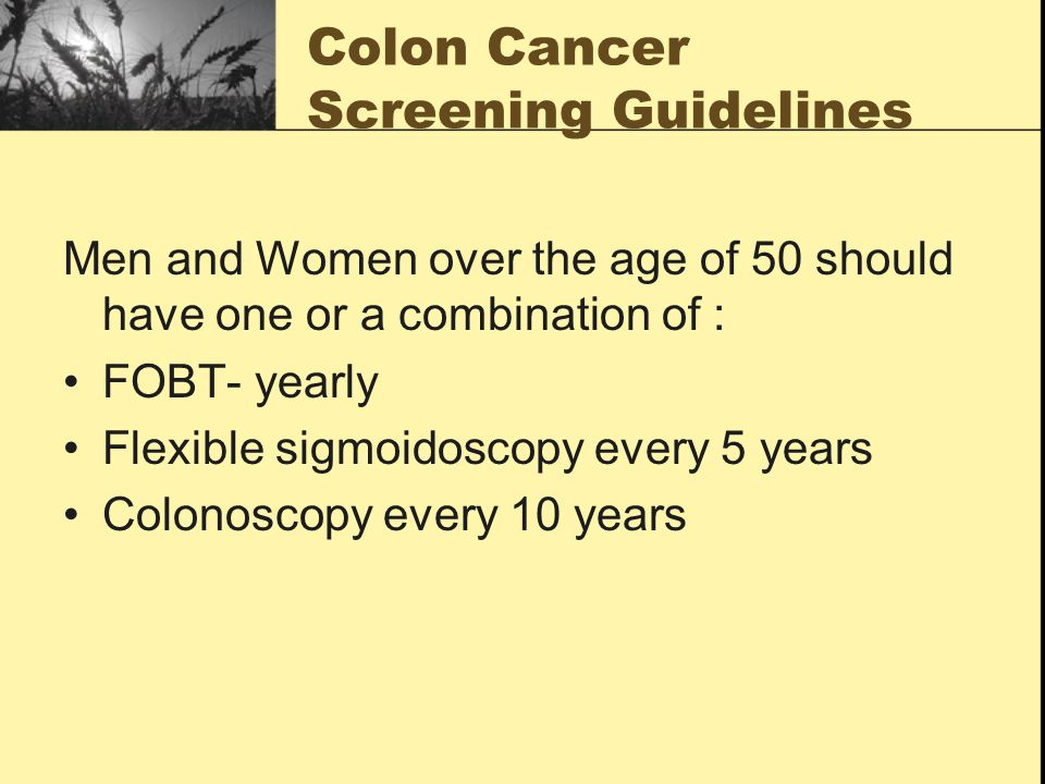 Colon Cancer Screening Guidelines Men and Women over the age of 50 should have one or a combination of : FOBT- yearly Flexible sigmoidoscopy every 5 years Colonoscopy every 10 years