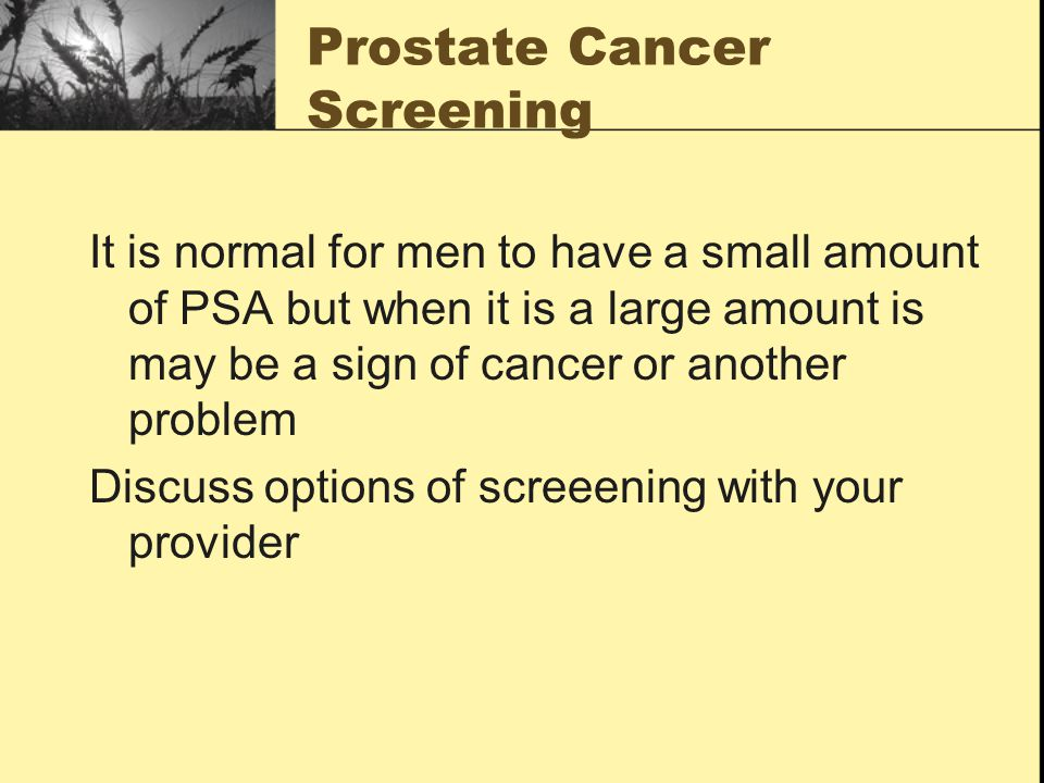 Prostate Cancer Screening It is normal for men to have a small amount of PSA but when it is a large amount is may be a sign of cancer or another problem Discuss options of screeening with your provider