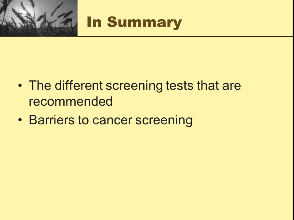 In Summary The different screening tests that are recommended Barriers to cancer screening