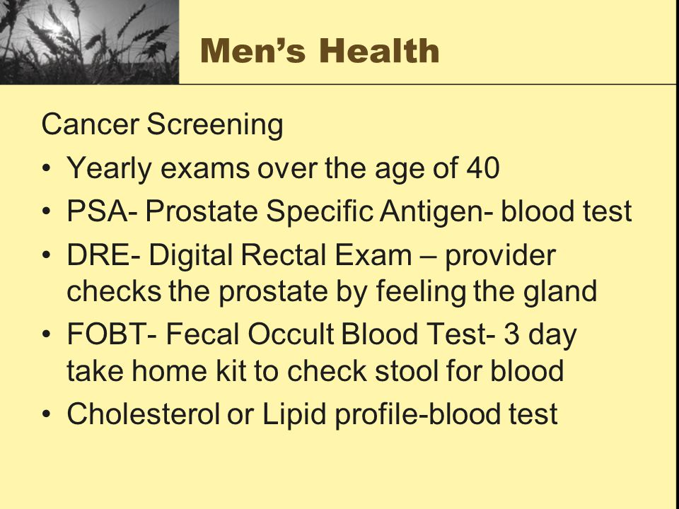 Men's Health Cancer Screening Yearly exams over the age of 40 PSA- Prostate Specific Antigen- blood test DRE- Digital Rectal Exam – provider checks the prostate by feeling the gland FOBT- Fecal Occult Blood Test- 3 day take home kit to check stool for blood Cholesterol or Lipid profile-blood test