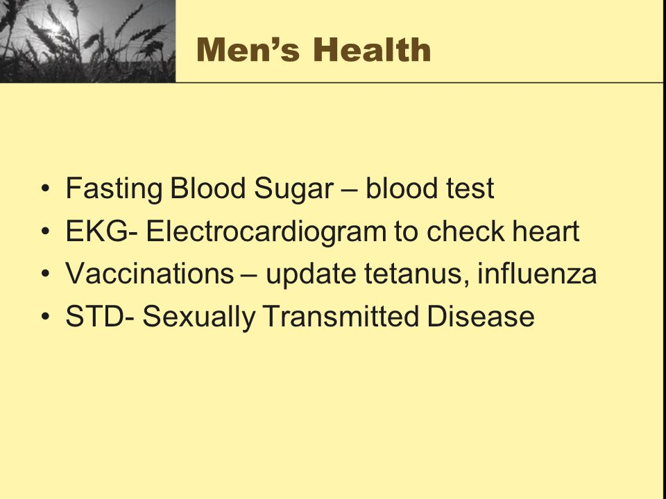 Men's Health Fasting Blood Sugar – blood test EKG- Electrocardiogram to check heart Vaccinations – update tetanus, influenza STD- Sexually Transmitted Disease