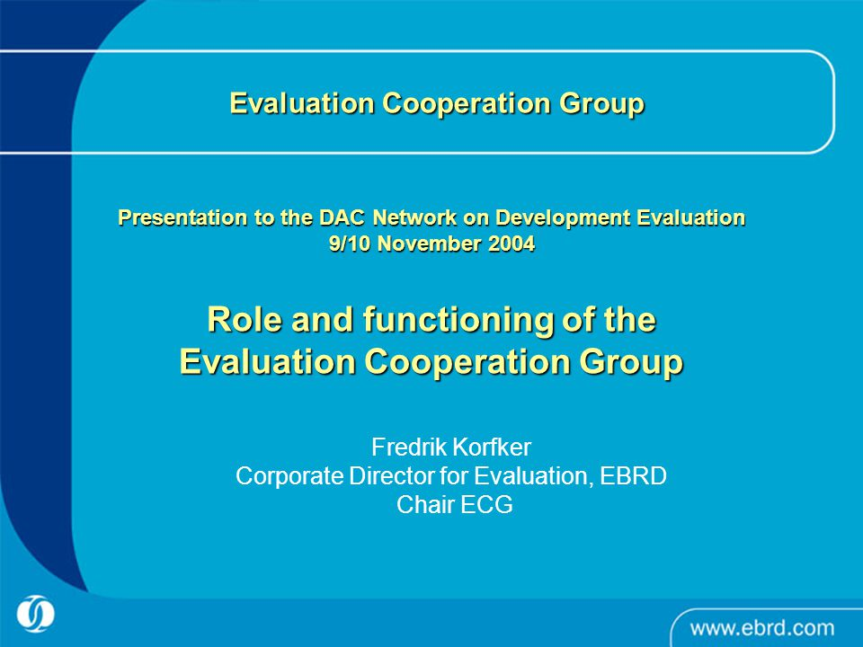 Evaluation Cooperation Group Presentation to the DAC Network on Development Evaluation 9/10 November 2004 Role and functioning of the Evaluation Cooperation Group Evaluation Cooperation Group Presentation to the DAC Network on Development Evaluation 9/10 November 2004 Role and functioning of the Evaluation Cooperation Group Fredrik Korfker Corporate Director for Evaluation, EBRD Chair ECG