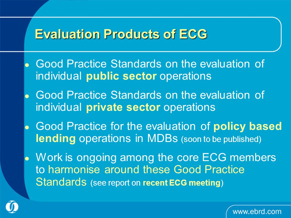 Evaluation Products of ECG Good Practice Standards on the evaluation of individual public sector operations Good Practice Standards on the evaluation of individual private sector operations Good Practice for the evaluation of policy based lending operations in MDBs (soon to be published) Work is ongoing among the core ECG members to harmonise around these Good Practice Standards (see report on recent ECG meeting)