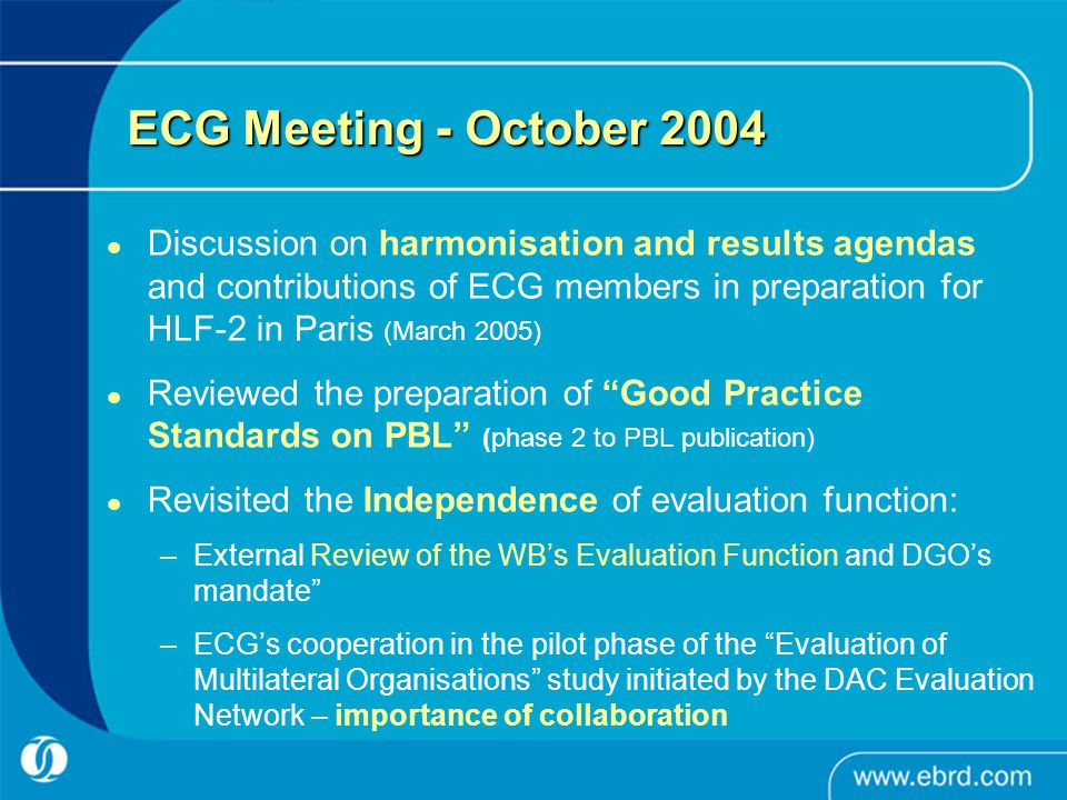 ECG Meeting - October 2004 Discussion on harmonisation and results agendas and contributions of ECG members in preparation for HLF-2 in Paris (March 2005) Reviewed the preparation of Good Practice Standards on PBL (phase 2 to PBL publication) Revisited the Independence of evaluation function: –External Review of the WB's Evaluation Function and DGO's mandate –ECG's cooperation in the pilot phase of the Evaluation of Multilateral Organisations study initiated by the DAC Evaluation Network – importance of collaboration