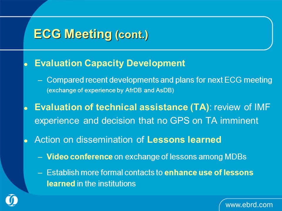 ECG Meeting (cont.) Evaluation Capacity Development –Compared recent developments and plans for next ECG meeting (exchange of experience by AfrDB and AsDB) Evaluation of technical assistance (TA): review of IMF experience and decision that no GPS on TA imminent Action on dissemination of Lessons learned –Video conference on exchange of lessons among MDBs –Establish more formal contacts to enhance use of lessons learned in the institutions