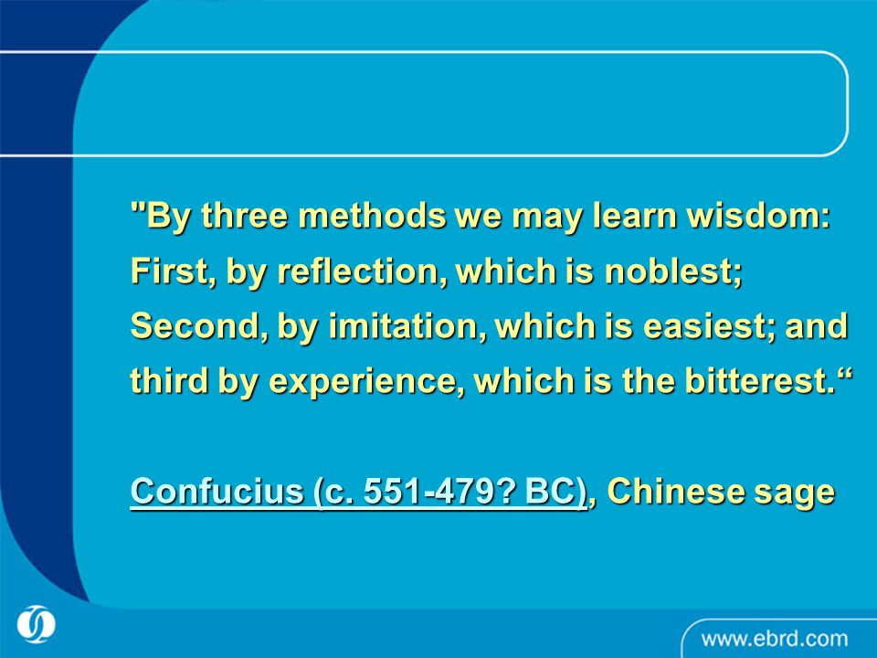 By three methods we may learn wisdom: First, by reflection, which is noblest; Second, by imitation, which is easiest; and third by experience, which is the bitterest. Confucius (c.