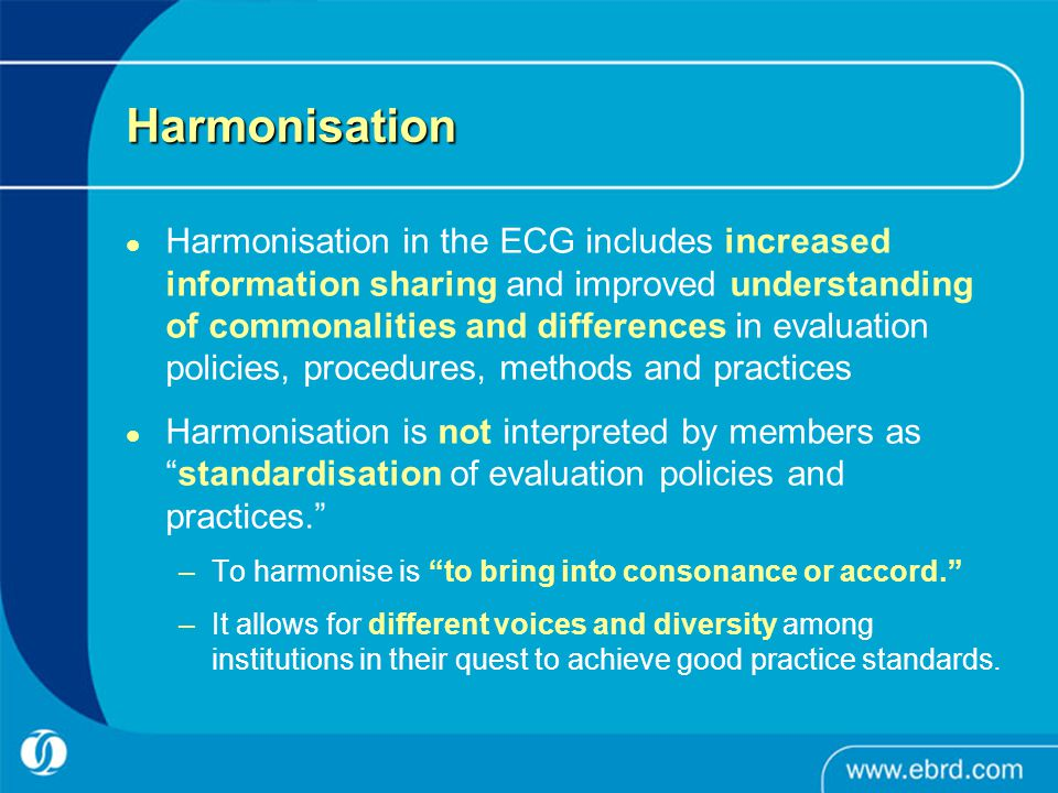 Harmonisation Harmonisation in the ECG includes increased information sharing and improved understanding of commonalities and differences in evaluation policies, procedures, methods and practices Harmonisation is not interpreted by members as standardisation of evaluation policies and practices. –To harmonise is to bring into consonance or accord. –It allows for different voices and diversity among institutions in their quest to achieve good practice standards.