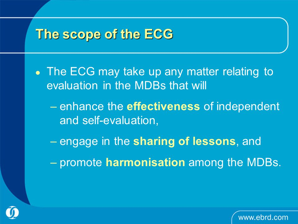 The scope of the ECG The ECG may take up any matter relating to evaluation in the MDBs that will –enhance the effectiveness of independent and self-evaluation, –engage in the sharing of lessons, and –promote harmonisation among the MDBs.