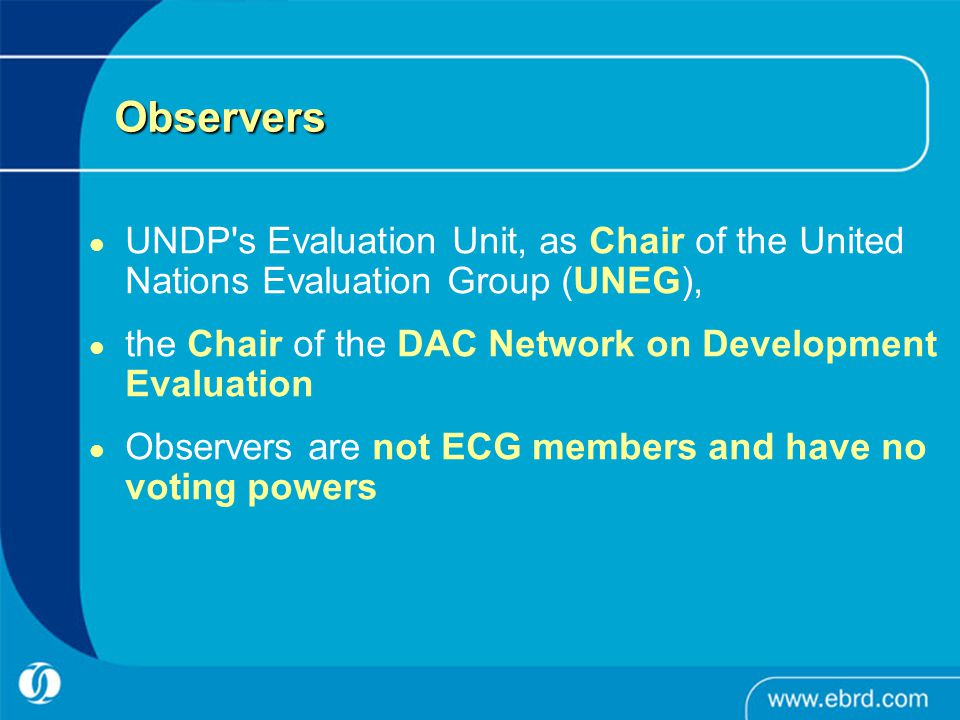 Observers UNDP s Evaluation Unit, as Chair of the United Nations Evaluation Group (UNEG), the Chair of the DAC Network on Development Evaluation Observers are not ECG members and have no voting powers