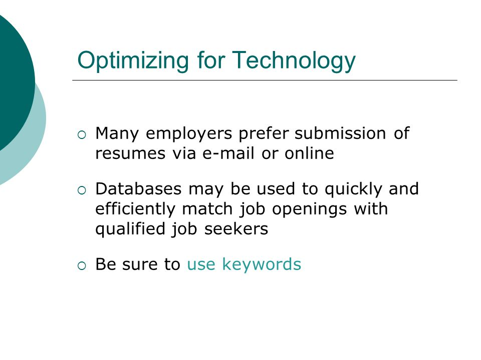 Optimizing for Technology  Many employers prefer submission of resumes via  or online  Databases may be used to quickly and efficiently match job openings with qualified job seekers  Be sure to use keywords
