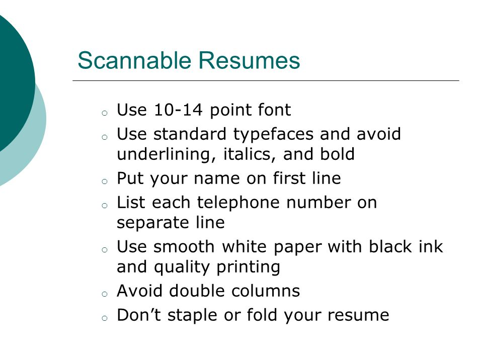 Scannable Resumes o Use point font o Use standard typefaces and avoid underlining, italics, and bold o Put your name on first line o List each telephone number on separate line o Use smooth white paper with black ink and quality printing o Avoid double columns o Don't staple or fold your resume