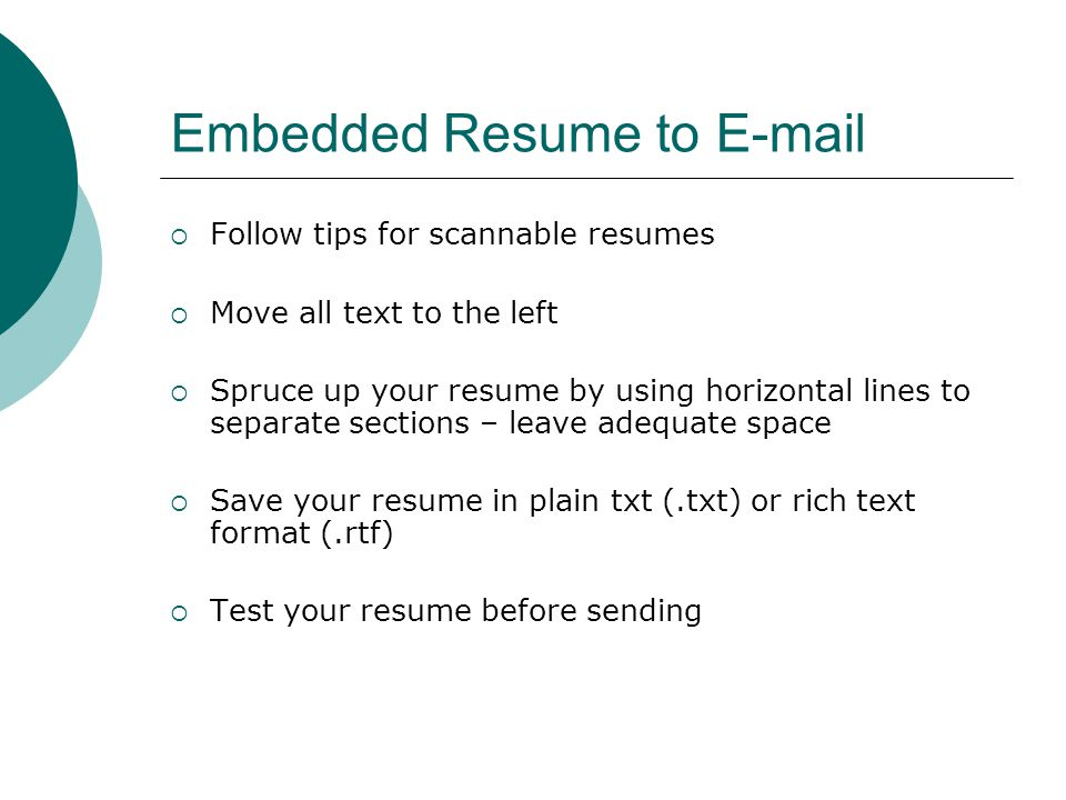 Embedded Resume to   Follow tips for scannable resumes  Move all text to the left  Spruce up your resume by using horizontal lines to separate sections – leave adequate space  Save your resume in plain txt (.txt) or rich text format (.rtf)  Test your resume before sending