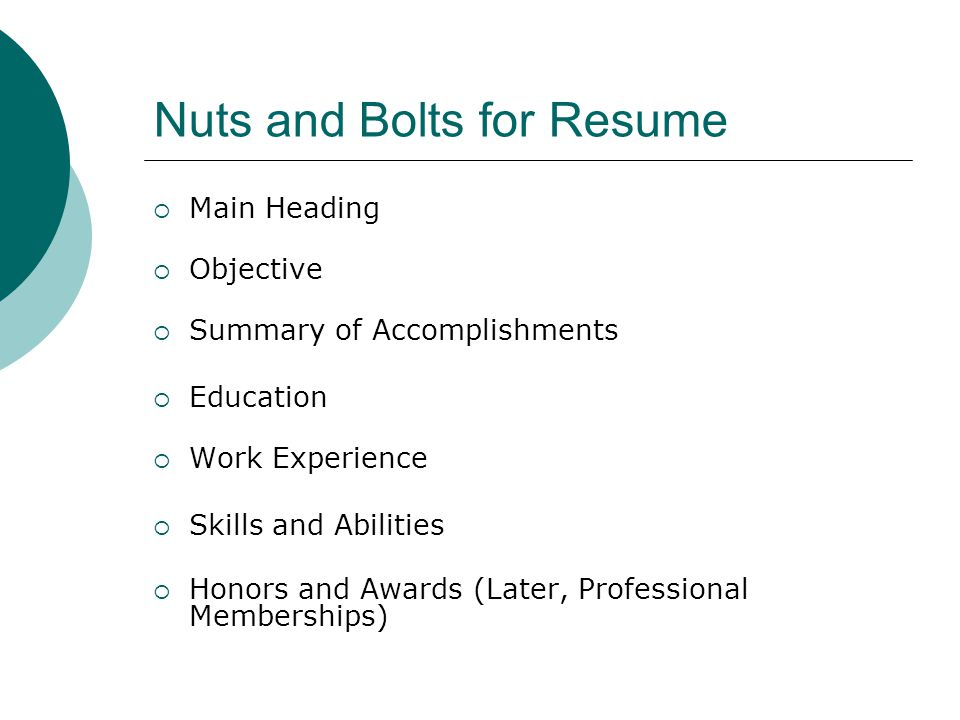 Nuts and Bolts for Resume  Main Heading  Objective  Summary of Accomplishments  Education  Work Experience  Skills and Abilities  Honors and Awards (Later, Professional Memberships)