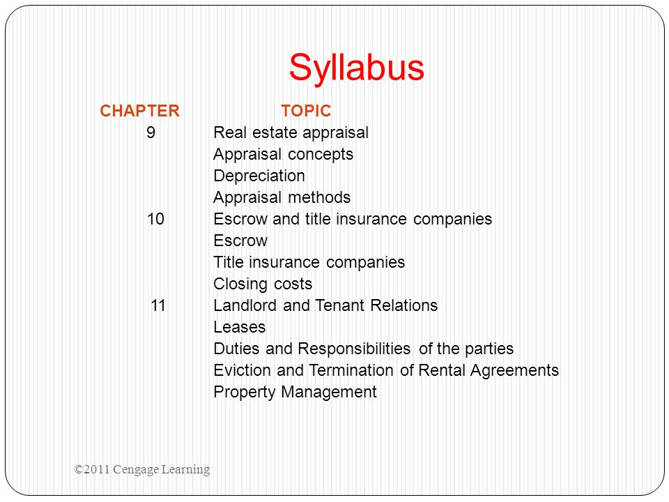 Syllabus CHAPTERTOPIC 9Real estate appraisal Appraisal concepts Depreciation Appraisal methods 10Escrow and title insurance companies Escrow Title insurance companies Closing costs 11Landlord and Tenant Relations Leases Duties and Responsibilities of the parties Eviction and Termination of Rental Agreements Property Management ©2011 Cengage Learning