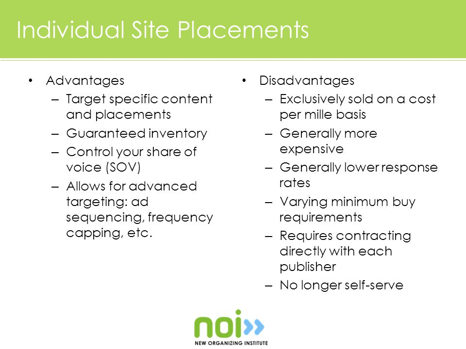 Individual Site Placements Advantages – Target specific content and placements – Guaranteed inventory – Control your share of voice (SOV) – Allows for advanced targeting: ad sequencing, frequency capping, etc.