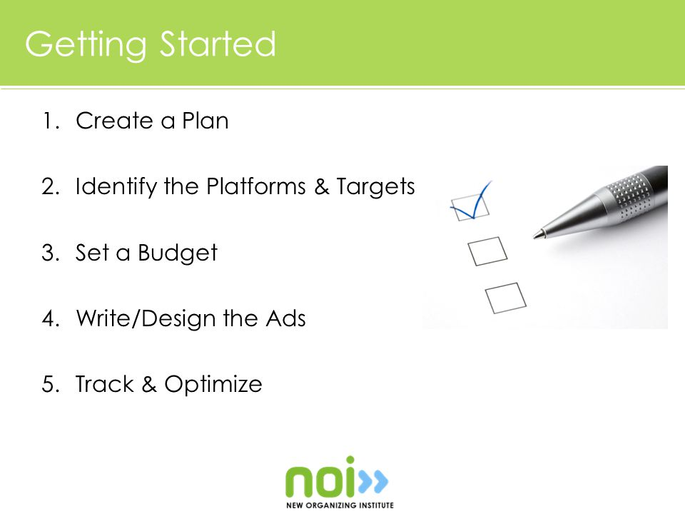 Getting Started 1.Create a Plan 2.Identify the Platforms & Targets 3.Set a Budget 4.Write/Design the Ads 5.Track & Optimize