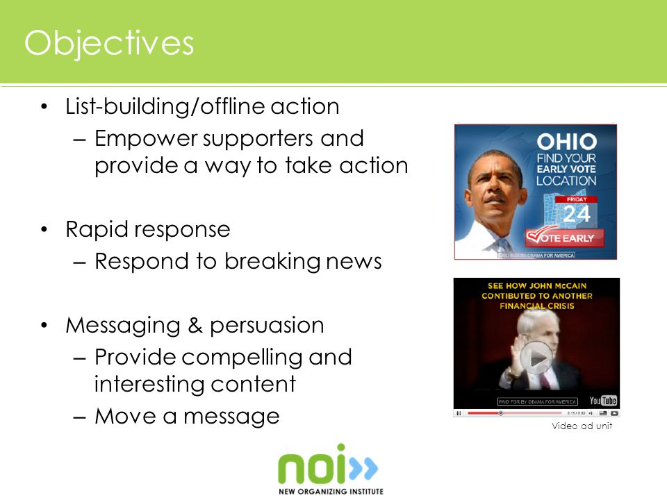 Objectives List-building/offline action – Empower supporters and provide a way to take action Rapid response – Respond to breaking news Messaging & persuasion – Provide compelling and interesting content – Move a message Video ad unit