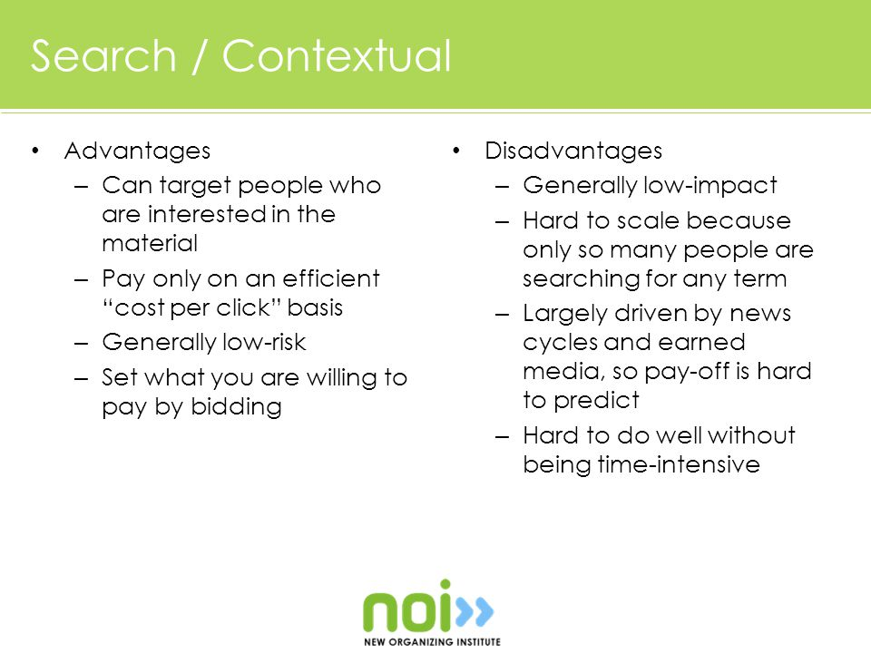 Search / Contextual Advantages – Can target people who are interested in the material – Pay only on an efficient cost per click basis – Generally low-risk – Set what you are willing to pay by bidding Disadvantages – Generally low-impact – Hard to scale because only so many people are searching for any term – Largely driven by news cycles and earned media, so pay-off is hard to predict – Hard to do well without being time-intensive