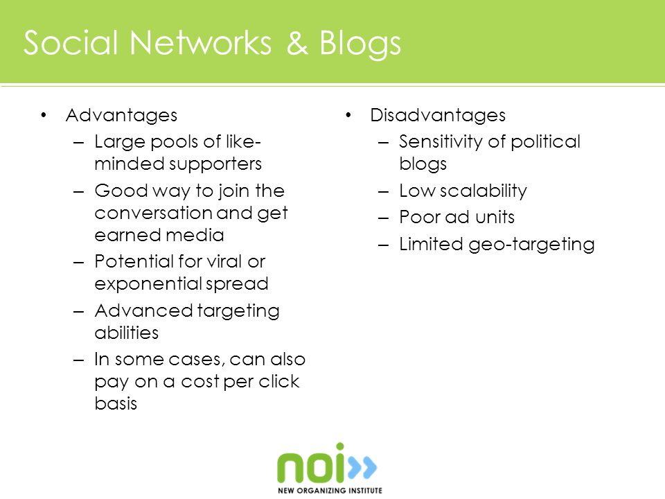Social Networks & Blogs Advantages – Large pools of like- minded supporters – Good way to join the conversation and get earned media – Potential for viral or exponential spread – Advanced targeting abilities – In some cases, can also pay on a cost per click basis Disadvantages – Sensitivity of political blogs – Low scalability – Poor ad units – Limited geo-targeting