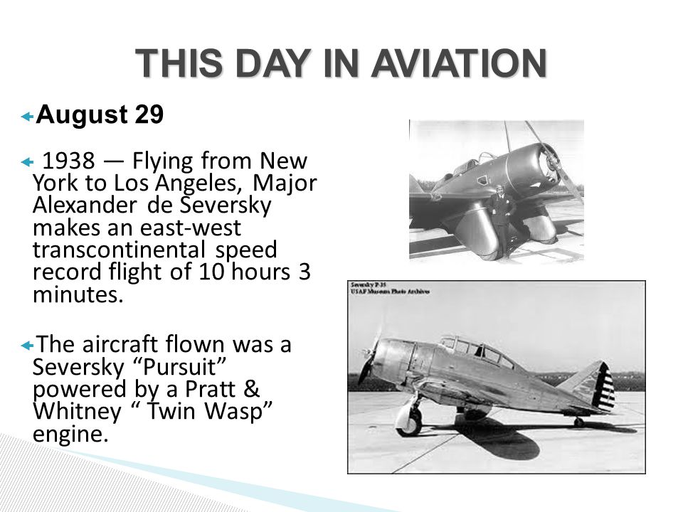  August 29  1938 — Flying from New York to Los Angeles, Major Alexander de Seversky makes an east-west transcontinental speed record flight of 10 hours 3 minutes.