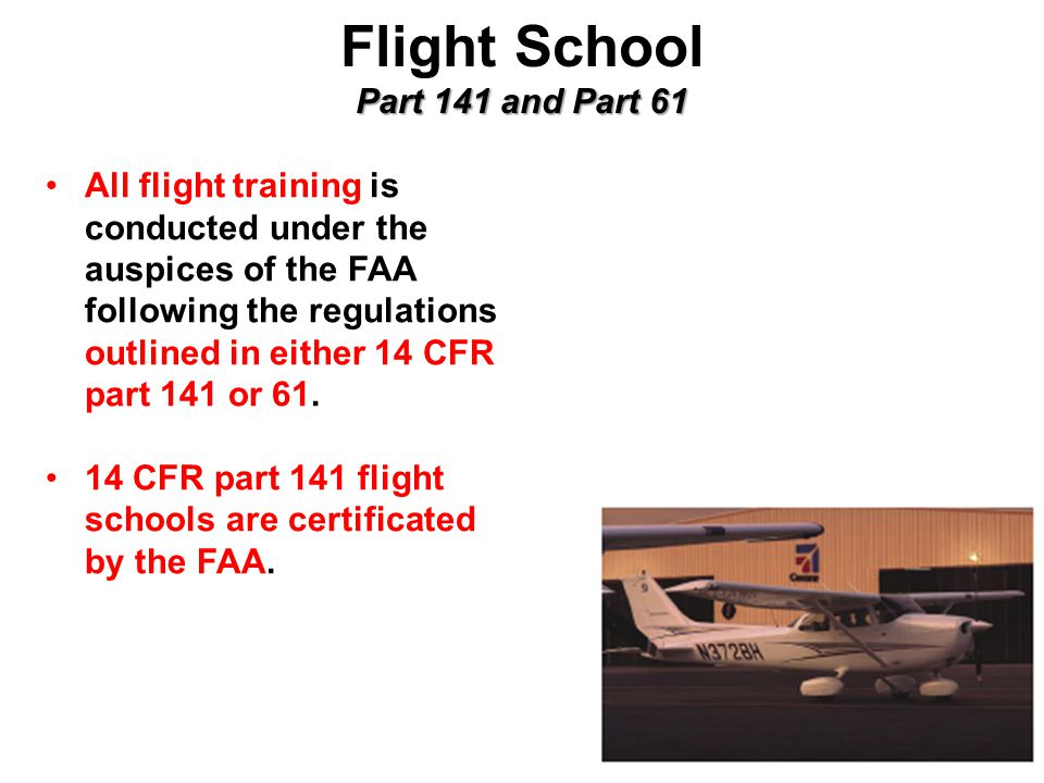 Part 141 and Part 61 Flight School Part 141 and Part 61 All flight training is conducted under the auspices of the FAA following the regulations outlined in either 14 CFR part 141 or 61.