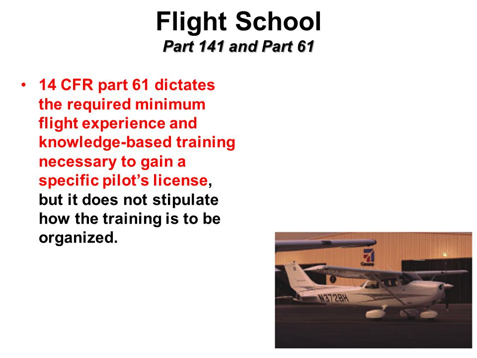 Part 141 and Part 61 Flight School Part 141 and Part CFR part 61 dictates the required minimum flight experience and knowledge-based training necessary to gain a specific pilot's license, but it does not stipulate how the training is to be organized.