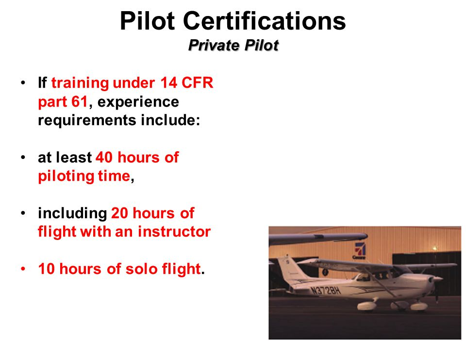 Private Pilot Pilot Certifications Private Pilot If training under 14 CFR part 61, experience requirements include: at least 40 hours of piloting time, including 20 hours of flight with an instructor 10 hours of solo flight.