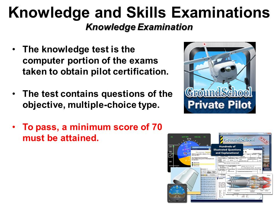 Knowledge Examination Knowledge and Skills Examinations Knowledge Examination The knowledge test is the computer portion of the exams taken to obtain pilot certification.
