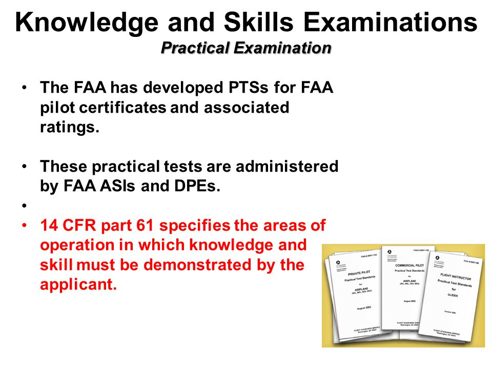 Practical Examination Knowledge and Skills Examinations Practical Examination The FAA has developed PTSs for FAA pilot certificates and associated ratings.