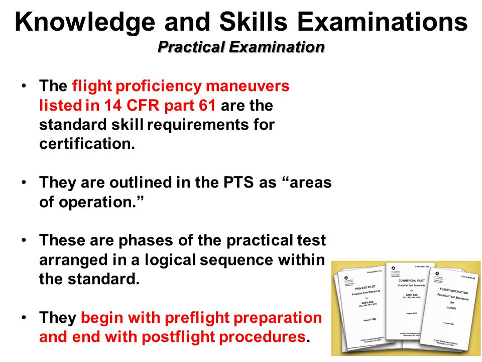 Practical Examination Knowledge and Skills Examinations Practical Examination The flight proficiency maneuvers listed in 14 CFR part 61 are the standard skill requirements for certification.
