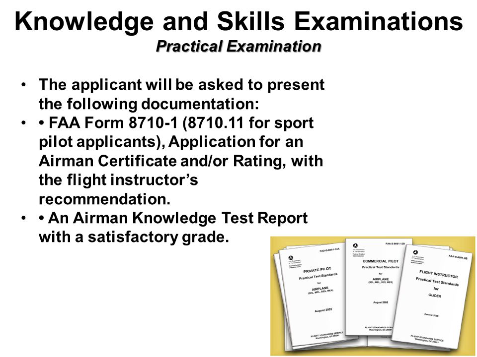 Practical Examination Knowledge and Skills Examinations Practical Examination The applicant will be asked to present the following documentation: FAA Form ( for sport pilot applicants), Application for an Airman Certificate and/or Rating, with the flight instructor's recommendation.