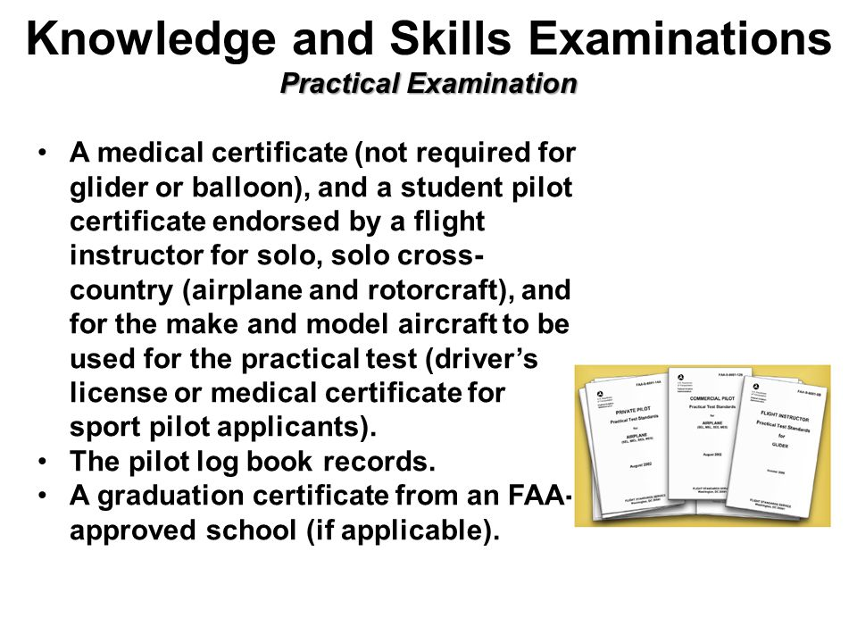 Practical Examination Knowledge and Skills Examinations Practical Examination A medical certificate (not required for glider or balloon), and a student pilot certificate endorsed by a flight instructor for solo, solo cross- country (airplane and rotorcraft), and for the make and model aircraft to be used for the practical test (driver's license or medical certificate for sport pilot applicants).