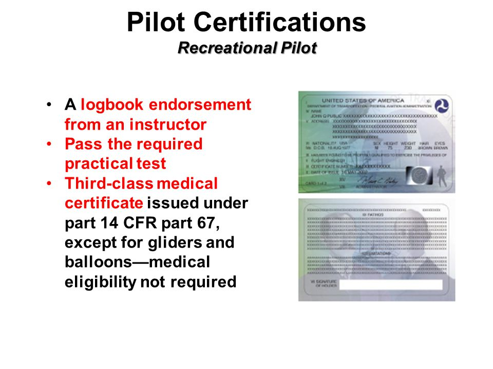 Recreational Pilot Pilot Certifications Recreational Pilot A logbook endorsement from an instructor Pass the required practical test Third-class medical certificate issued under part 14 CFR part 67, except for gliders and balloons—medical eligibility not required
