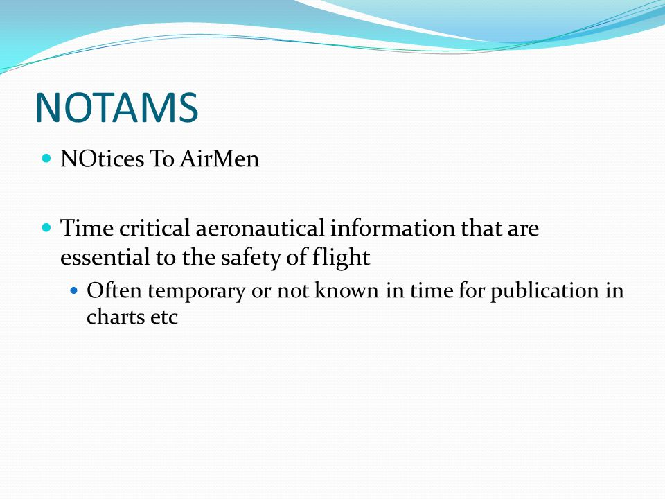 NOTAMS NOtices To AirMen Time critical aeronautical information that are essential to the safety of flight Often temporary or not known in time for publication in charts etc