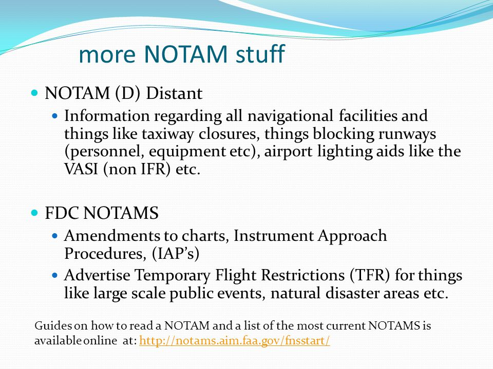 more NOTAM stuff NOTAM (D) Distant Information regarding all navigational facilities and things like taxiway closures, things blocking runways (personnel, equipment etc), airport lighting aids like the VASI (non IFR) etc.