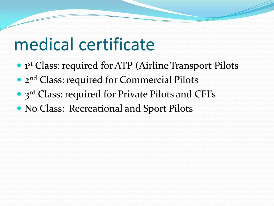 medical certificate 1 st Class: required for ATP (Airline Transport Pilots 2 nd Class: required for Commercial Pilots 3 rd Class: required for Private Pilots and CFI's No Class: Recreational and Sport Pilots