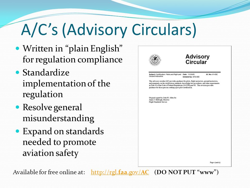 A/C's (Advisory Circulars) Written in plain English for regulation compliance Standardize implementation of the regulation Resolve general misunderstanding Expand on standards needed to promote aviation safety Available for free online at:   (DO NOT PUT www )
