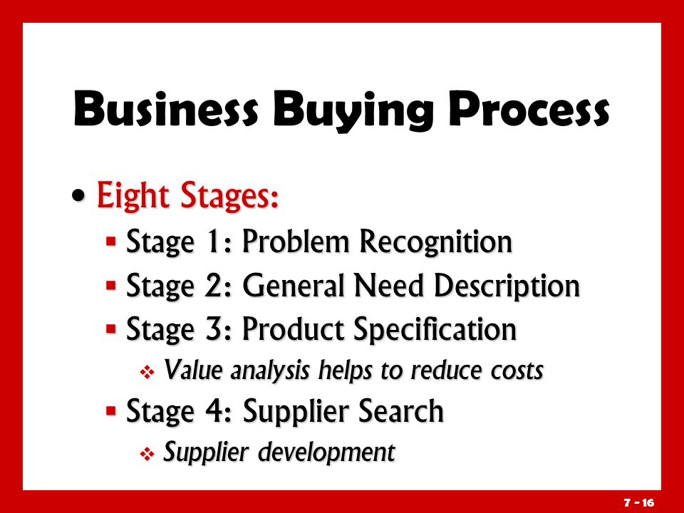 Eight Stages: Eight Stages:  Stage 1: Problem Recognition  Stage 2: General Need Description  Stage 3: Product Specification  Value analysis helps to reduce costs  Stage 4: Supplier Search  Supplier development Business Buying Process