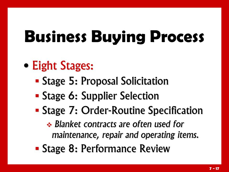Eight Stages: Eight Stages:  Stage 5: Proposal Solicitation  Stage 6: Supplier Selection  Stage 7: Order-Routine Specification  Blanket contracts are often used for maintenance, repair and operating items.