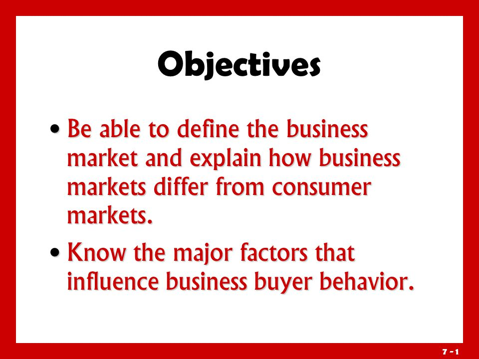 7 - 1 Objectives Be able to define the business market and explain how business markets differ from consumer markets.