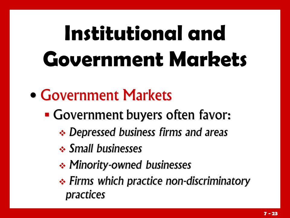 Government Markets Government Markets  Government buyers often favor:  Depressed business firms and areas  Small businesses  Minority-owned businesses  Firms which practice non-discriminatory practices Institutional and Government Markets