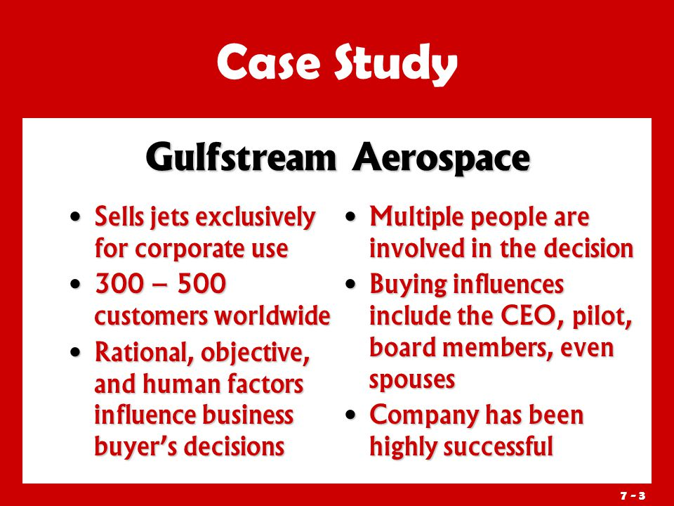7 - 3 Sells jets exclusively for corporate use Sells jets exclusively for corporate use 300 – 500 customers worldwide 300 – 500 customers worldwide Rational, objective, and human factors influence business buyer's decisions Rational, objective, and human factors influence business buyer's decisions Multiple people are involved in the decision Buying influences include the CEO, pilot, board members, even spouses Company has been highly successful Gulfstream Aerospace Case Study