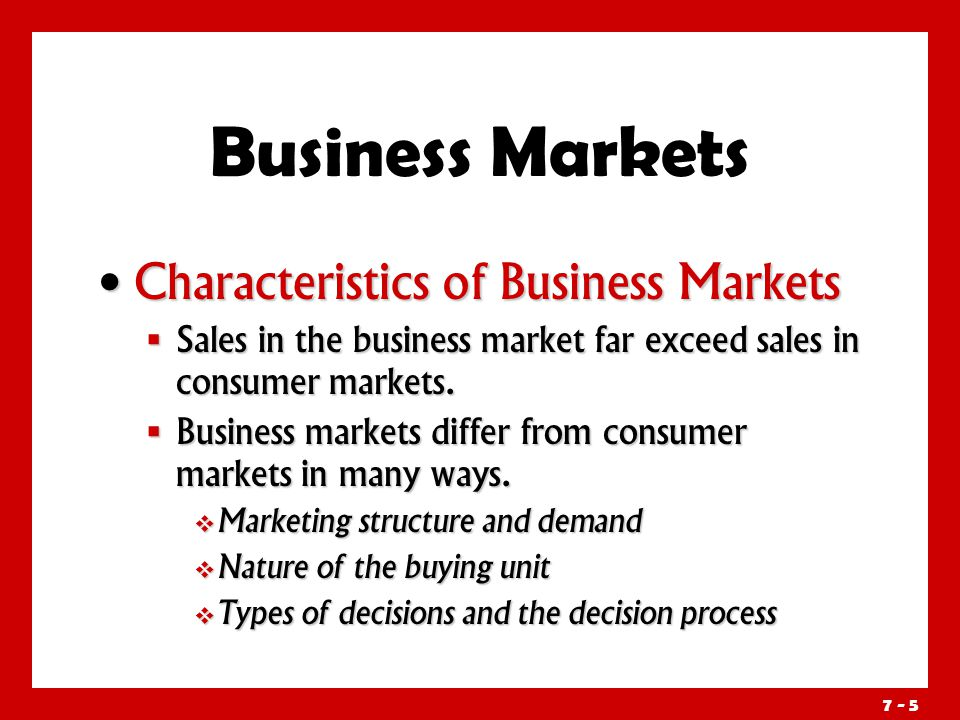 7 - 5 Characteristics of Business Markets Characteristics of Business Markets  Sales in the business market far exceed sales in consumer markets.