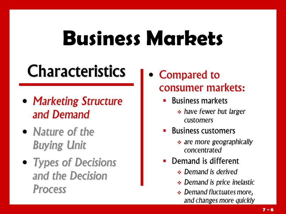 7 - 6 Business Markets Marketing Structure and Demand Marketing Structure and Demand Nature of the Buying Unit Nature of the Buying Unit Types of Decisions and the Decision Process Types of Decisions and the Decision Process Compared to consumer markets:  Business markets  have fewer but larger customers  Business customers  are more geographically concentrated  Demand is different  Demand is derived  Demand is price inelastic  Demand fluctuates more, and changes more quickly Characteristics