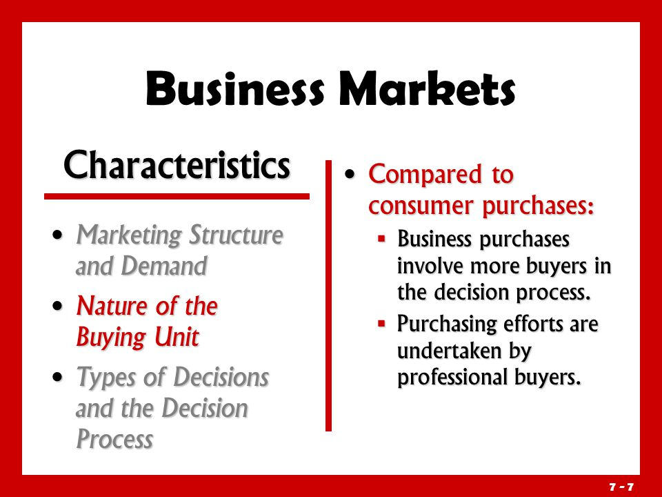 7 - 7 Business Markets Marketing Structure and Demand Marketing Structure and Demand Nature of the Buying Unit Nature of the Buying Unit Types of Decisions and the Decision Process Types of Decisions and the Decision Process Compared to consumer purchases:  Business purchases involve more buyers in the decision process.