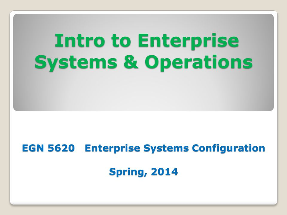 Intro to Enterprise Systems & Operations EGN 5620 Enterprise Systems Configuration Spring, 2014 Intro to Enterprise Systems & Operations EGN 5620 Enterprise Systems Configuration Spring, 2014