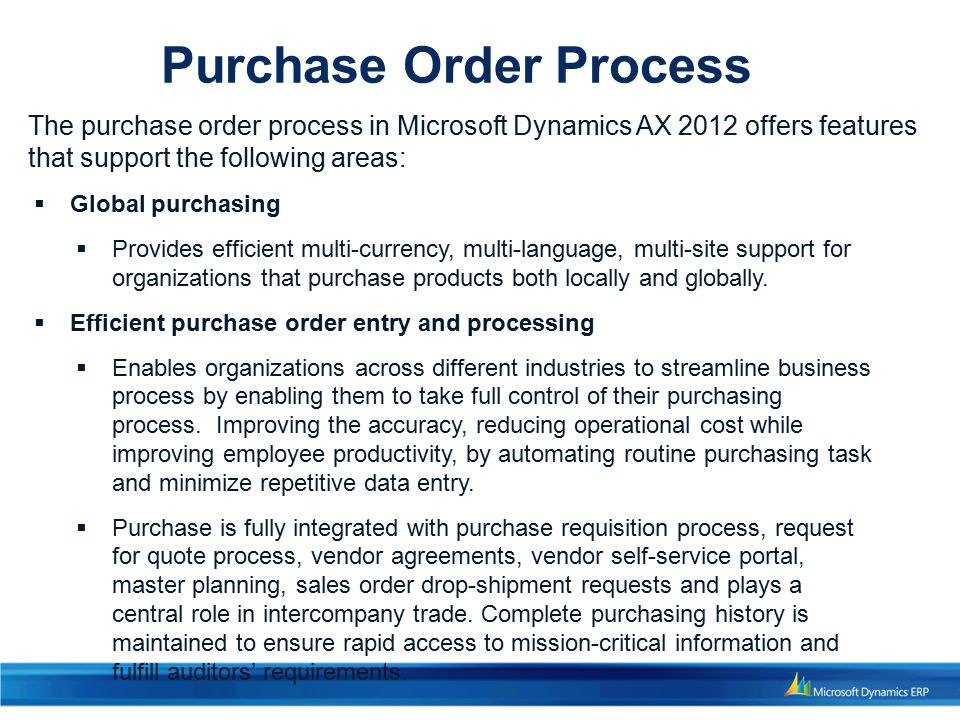 The purchase order process in Microsoft Dynamics AX 2012 offers features that support the following areas:  Global purchasing  Provides efficient multi-currency, multi-language, multi-site support for organizations that purchase products both locally and globally.