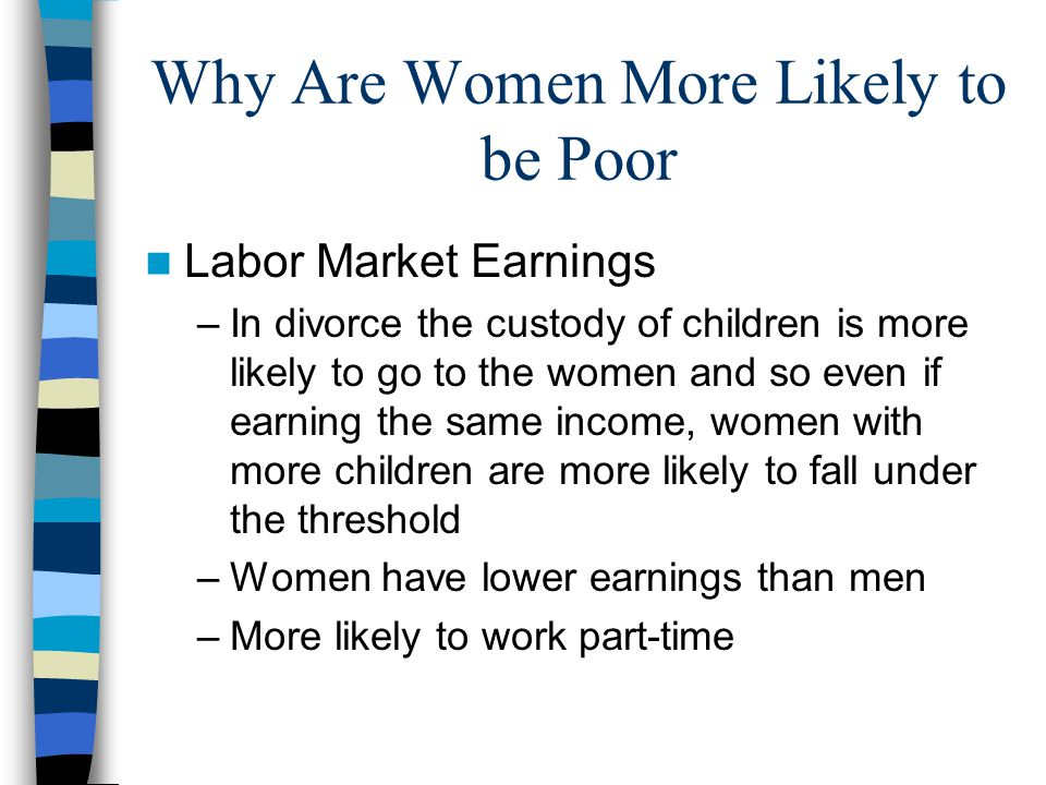 Why Are Women More Likely to be Poor Labor Market Earnings –In divorce the custody of children is more likely to go to the women and so even if earning the same income, women with more children are more likely to fall under the threshold –Women have lower earnings than men –More likely to work part-time