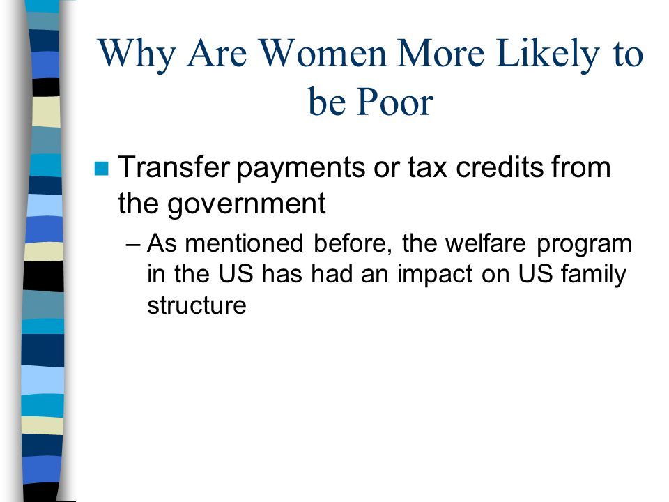 Why Are Women More Likely to be Poor Transfer payments or tax credits from the government –As mentioned before, the welfare program in the US has had an impact on US family structure