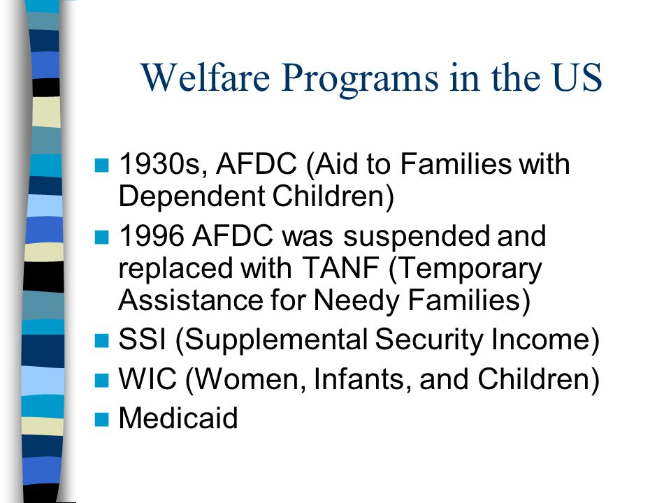 Welfare Programs in the US 1930s, AFDC (Aid to Families with Dependent Children) 1996 AFDC was suspended and replaced with TANF (Temporary Assistance for Needy Families) SSI (Supplemental Security Income) WIC (Women, Infants, and Children) Medicaid